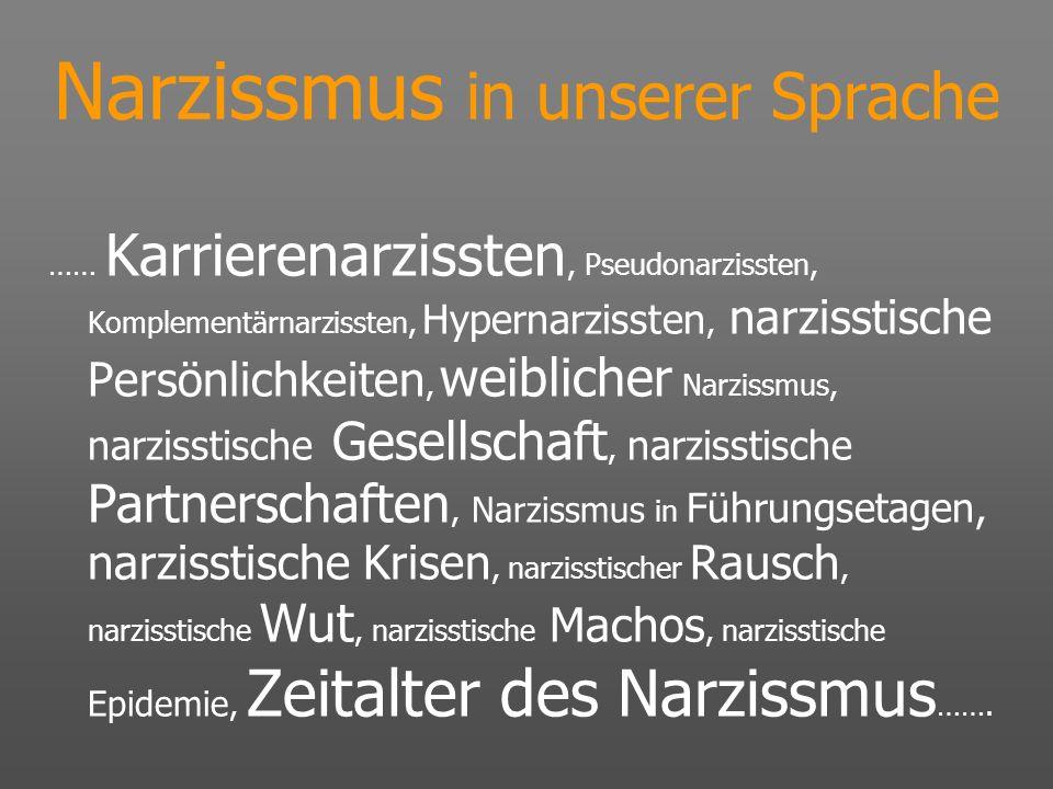 Narzissmus in unserer Sprache …… Karrierenarzissten, Pseudonarzissten, Komplementärnarzissten, Hypernarzissten, narzisstische Persönlichkeiten, weibli
