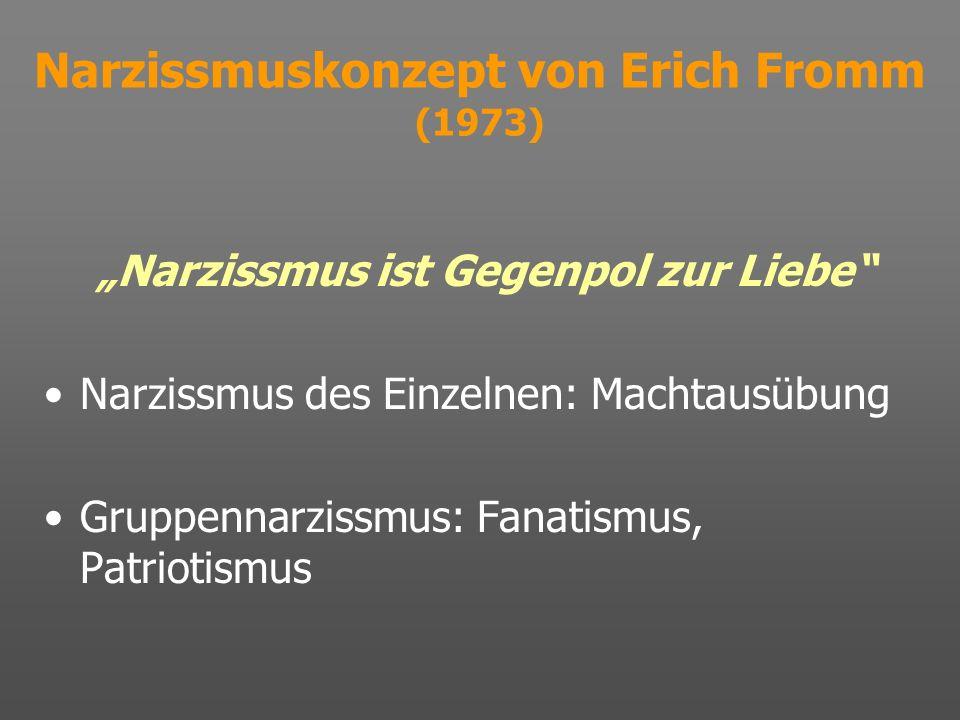 Narzissmuskonzept von Erich Fromm (1973) Narzissmus ist Gegenpol zur Liebe Narzissmus des Einzelnen: Machtausübung Gruppennarzissmus: Fanatismus, Patr