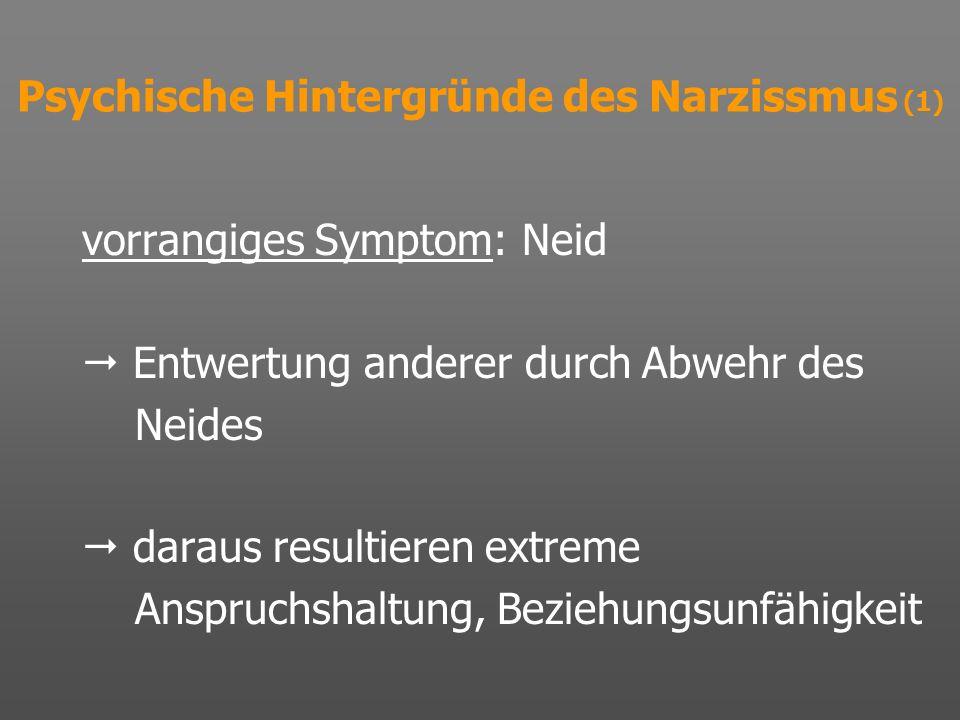 Psychische Hintergründe des Narzissmus (1) vorrangiges Symptom: Neid Entwertung anderer durch Abwehr des Neides daraus resultieren extreme Anspruchsha