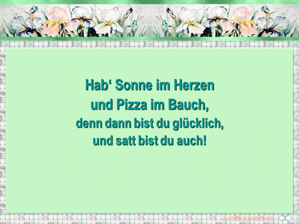 Zurück zur ersten Seite Hab Sonne im Herzen und Pizza im Bauch, denn dann bist du glücklich, und satt bist du auch!