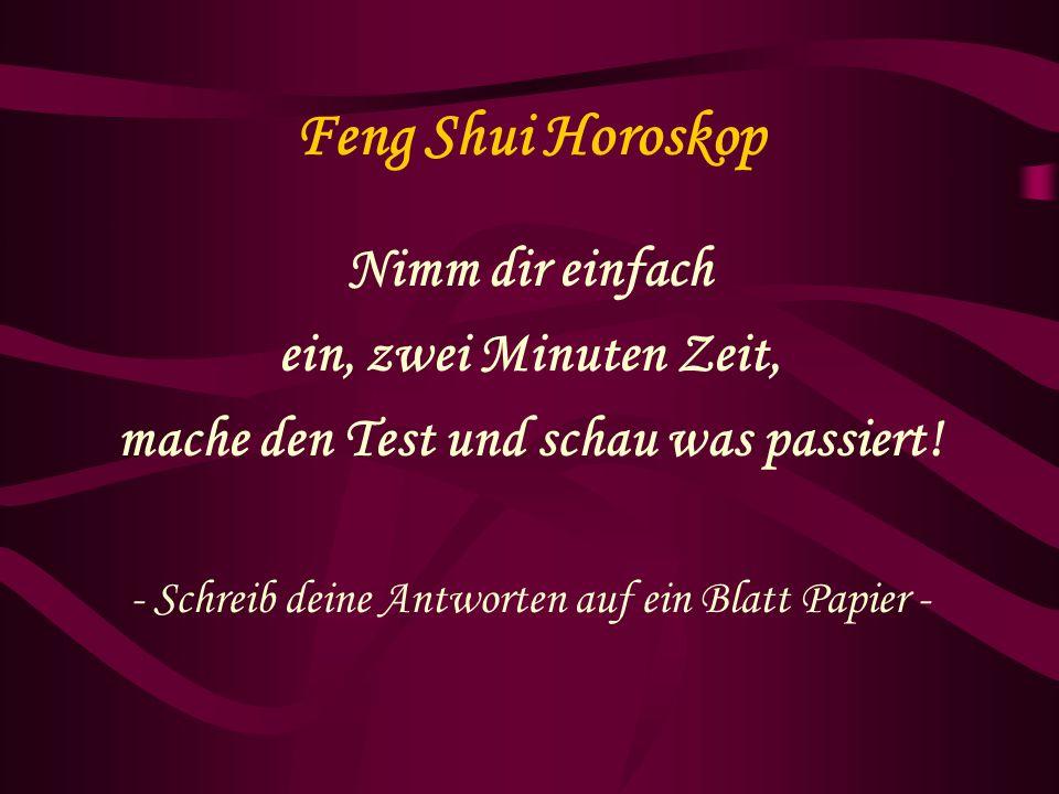Feng Shui Horoskop Nimm dir einfach ein, zwei Minuten Zeit, mache den Test und schau was passiert! - Schreib deine Antworten auf ein Blatt Papier -