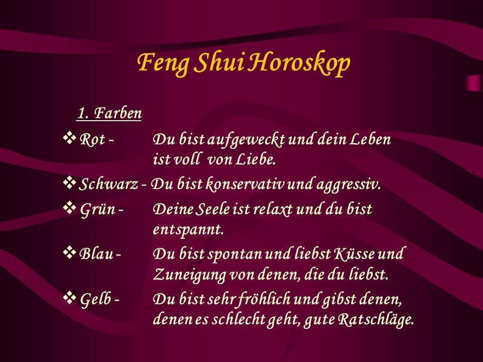 Feng Shui Horoskop 1. Farben Rot - Du bist aufgeweckt und dein Leben ist voll von Liebe. Schwarz - Du bist konservativ und aggressiv. Grün - Deine See