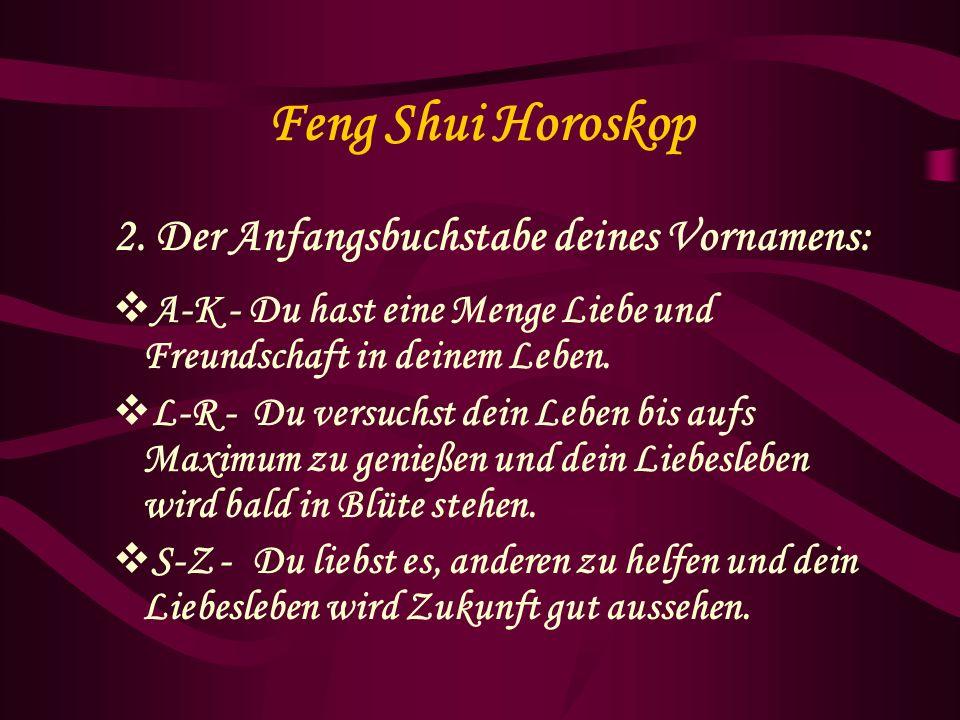 Feng Shui Horoskop 2. Der Anfangsbuchstabe deines Vornamens: A-K - Du hast eine Menge Liebe und Freundschaft in deinem Leben. L-R - Du versuchst dein
