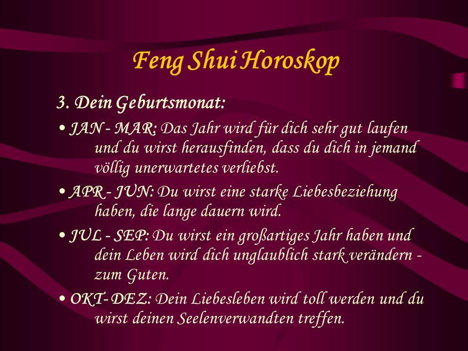 Feng Shui Horoskop 3. Dein Geburtsmonat: JAN - MAR: Das Jahr wird für dich sehr gut laufen und du wirst herausfinden, dass du dich in jemand völlig un