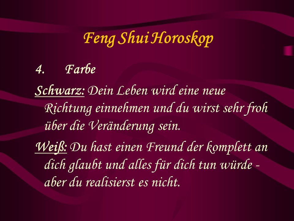 Feng Shui Horoskop 4. Farbe Schwarz: Dein Leben wird eine neue Richtung einnehmen und du wirst sehr froh über die Veränderung sein. Weiß: Du hast eine