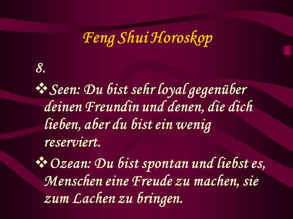 Feng Shui Horoskop 8. Seen: Du bist sehr loyal gegenüber deinen Freundin und denen, die dich lieben, aber du bist ein wenig reserviert. Ozean: Du bist
