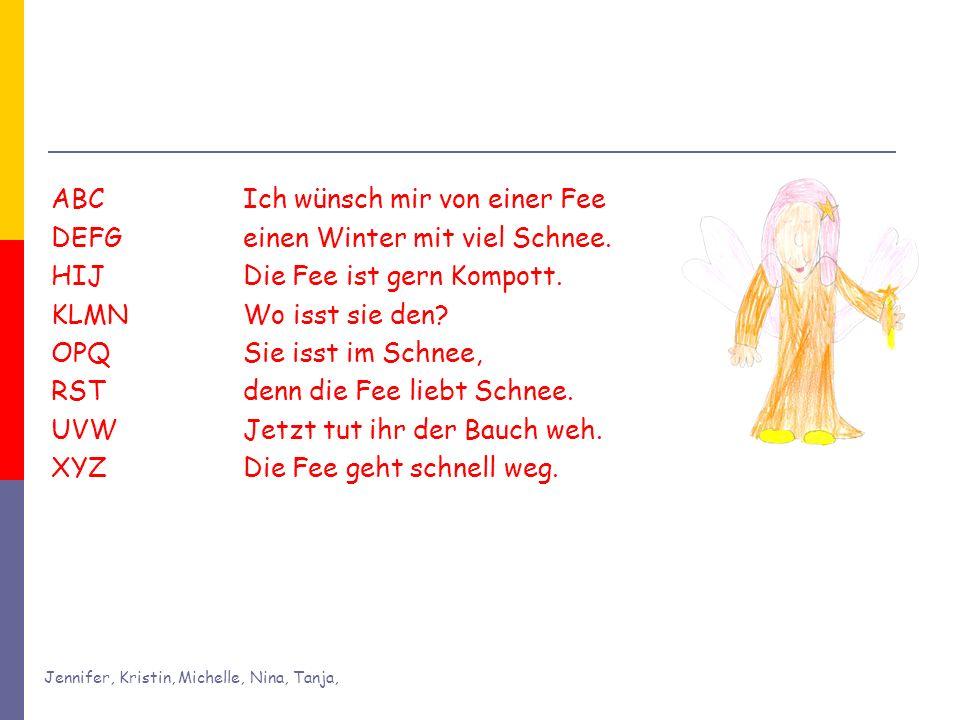 Jennifer, Kristin, Michelle, Nina, Tanja, ABC Ich wünsch mir von einer Fee DEFG einen Winter mit viel Schnee. HIJ Die Fee ist gern Kompott. KLMN Wo is
