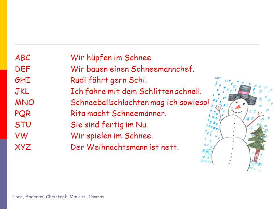 Lena, Andreas, Christoph, Markus, Thomas ABC Wir hüpfen im Schnee. DEF Wir bauen einen Schneemannchef. GHIRudi fährt gern Schi. JKL Ich fahre mit dem