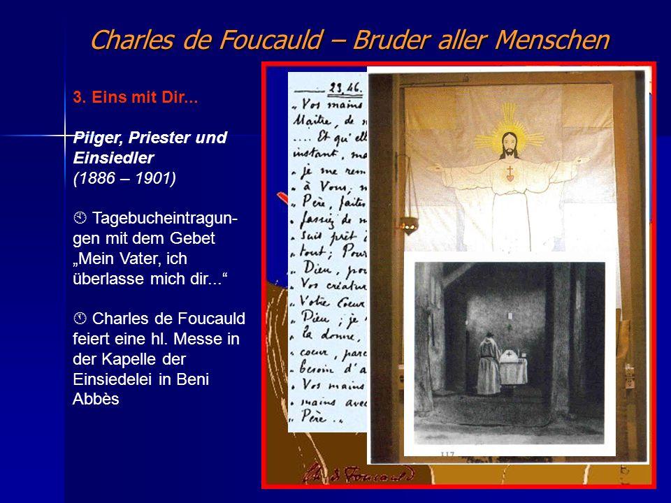 Charles de Foucauld – Bruder aller Menschen 3. Eins mit Dir... Pilger, Priester und Einsiedler (1886 – 1901) Tagebucheintragun- gen mit dem Gebet Mein