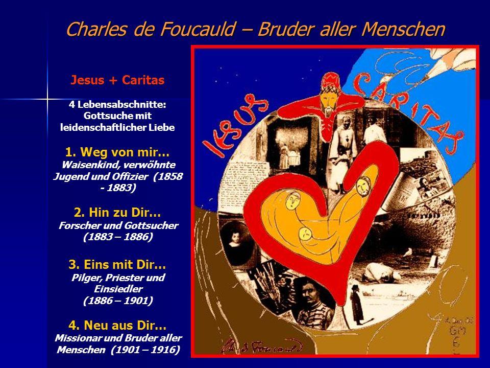Charles de Foucauld – Bruder aller Menschen Jesus + Caritas 4 Lebensabschnitte: Gottsuche mit leidenschaftlicher Liebe 1. Weg von mir... Waisenkind, v