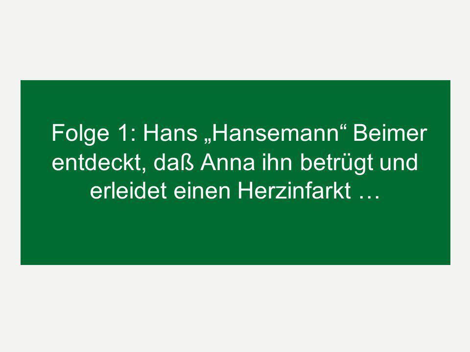 Folge 1: Hans Hansemann Beimer entdeckt, daß Anna ihn betrügt und erleidet einen Herzinfarkt …