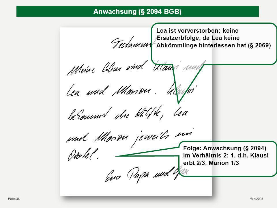 © sl2008Folie 35 Hansemanns Rechenschwäche (§ 2090 BGB) Summe der Erbteile ergibt mehr als 1: 4/8 + 2/8 + 1/8 +1/8 +1/8 = 9/8 Verhältnismäßige Minderu