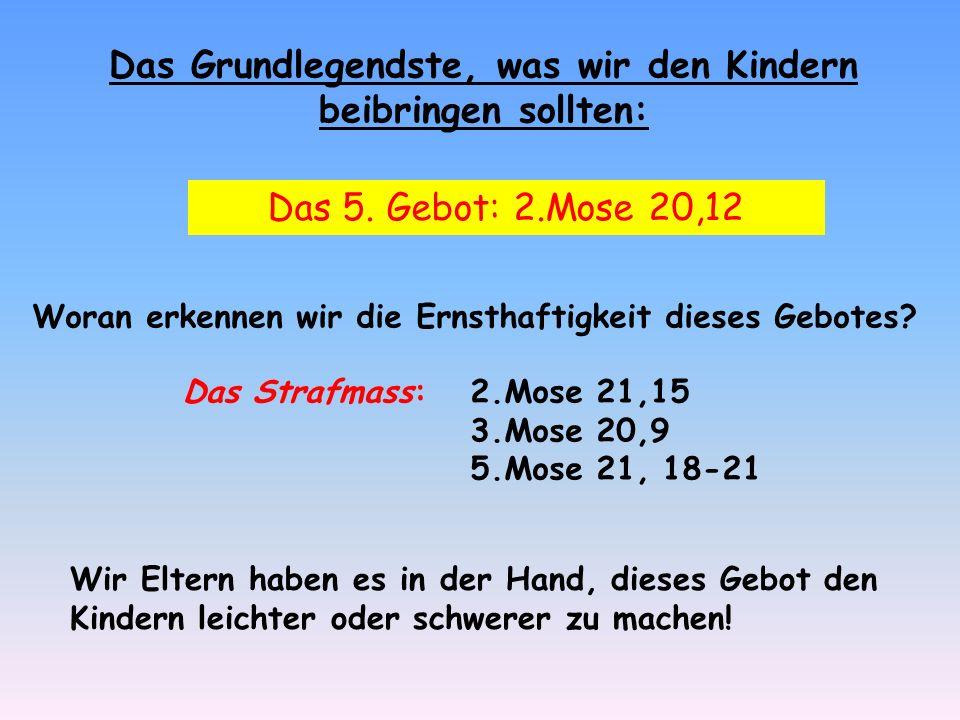 Das Grundlegendste, was wir den Kindern beibringen sollten: Das 5. Gebot: 2.Mose 20,12 Woran erkennen wir die Ernsthaftigkeit dieses Gebotes? Das Stra