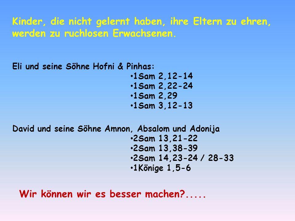 Kinder, die nicht gelernt haben, ihre Eltern zu ehren, werden zu ruchlosen Erwachsenen. Eli und seine Söhne Hofni & Pinhas: 1Sam 2,12-14 1Sam 2,22-24