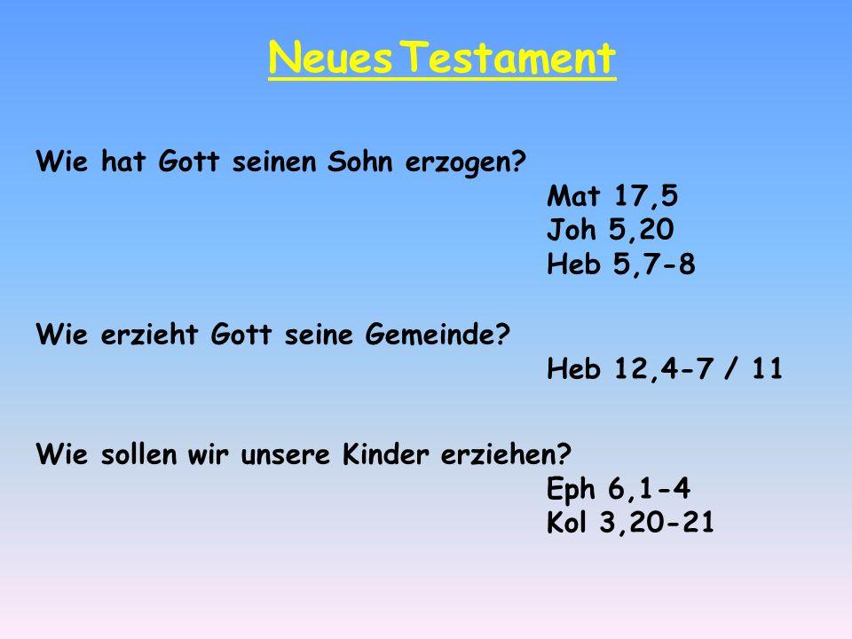 Neues Testament Wie hat Gott seinen Sohn erzogen? Mat 17,5 Joh 5,20 Heb 5,7-8 Wie erzieht Gott seine Gemeinde? Heb 12,4-7 / 11 Wie sollen wir unsere K