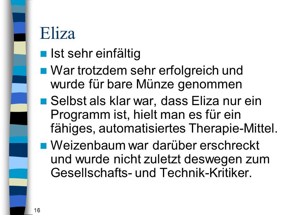16 Eliza Ist sehr einfältig War trotzdem sehr erfolgreich und wurde für bare Münze genommen Selbst als klar war, dass Eliza nur ein Programm ist, hielt man es für ein fähiges, automatisiertes Therapie-Mittel.