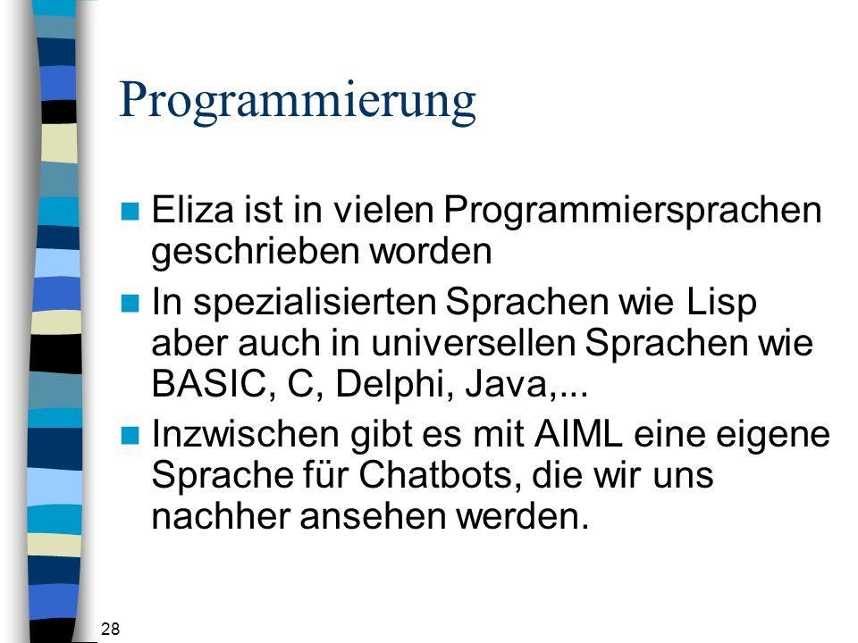 28 Programmierung Eliza ist in vielen Programmiersprachen geschrieben worden In spezialisierten Sprachen wie Lisp aber auch in universellen Sprachen wie BASIC, C, Delphi, Java,...