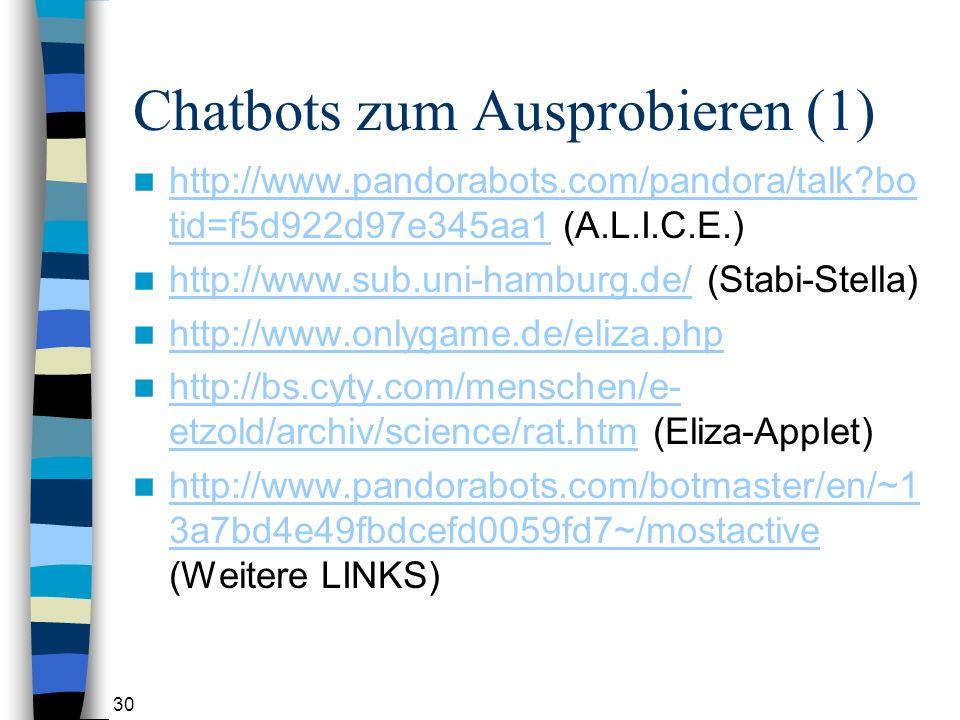 30 Chatbots zum Ausprobieren (1) http://www.pandorabots.com/pandora/talk?bo tid=f5d922d97e345aa1 (A.L.I.C.E.) http://www.pandorabots.com/pandora/talk?bo tid=f5d922d97e345aa1 http://www.sub.uni-hamburg.de/ (Stabi-Stella) http://www.sub.uni-hamburg.de/ http://www.onlygame.de/eliza.php http://bs.cyty.com/menschen/e- etzold/archiv/science/rat.htm (Eliza-Applet) http://bs.cyty.com/menschen/e- etzold/archiv/science/rat.htm http://www.pandorabots.com/botmaster/en/~1 3a7bd4e49fbdcefd0059fd7~/mostactive (Weitere LINKS) http://www.pandorabots.com/botmaster/en/~1 3a7bd4e49fbdcefd0059fd7~/mostactive