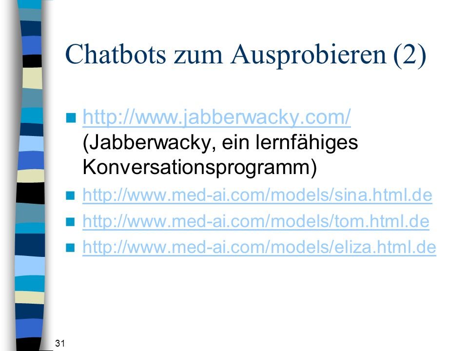 31 Chatbots zum Ausprobieren (2) http://www.jabberwacky.com/ (Jabberwacky, ein lernfähiges Konversationsprogramm) http://www.jabberwacky.com/ http://www.med-ai.com/models/sina.html.de http://www.med-ai.com/models/tom.html.de http://www.med-ai.com/models/eliza.html.de