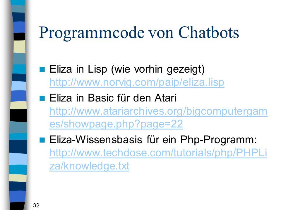 32 Programmcode von Chatbots Eliza in Lisp (wie vorhin gezeigt) http://www.norvig.com/paip/eliza.lisp http://www.norvig.com/paip/eliza.lisp Eliza in Basic für den Atari http://www.atariarchives.org/bigcomputergam es/showpage.php?page=22 http://www.atariarchives.org/bigcomputergam es/showpage.php?page=22 Eliza-Wissensbasis für ein Php-Programm: http://www.techdose.com/tutorials/php/PHPLi za/knowledge.txt http://www.techdose.com/tutorials/php/PHPLi za/knowledge.txt