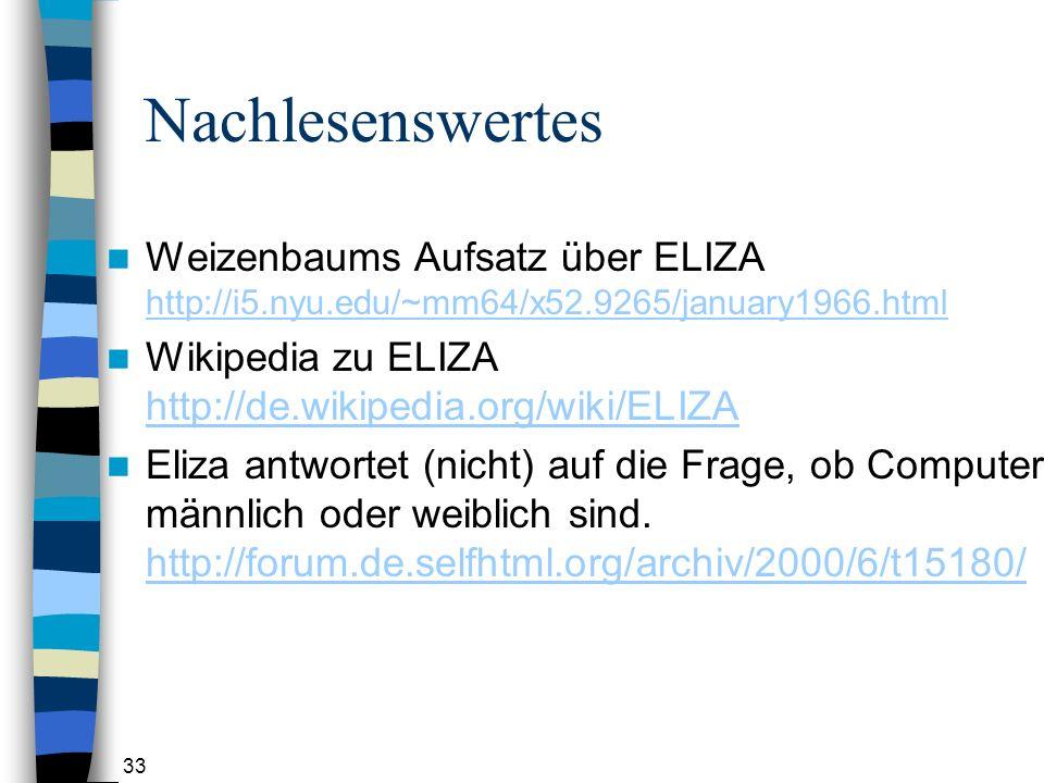 33 Nachlesenswertes Weizenbaums Aufsatz über ELIZA http://i5.nyu.edu/~mm64/x52.9265/january1966.html http://i5.nyu.edu/~mm64/x52.9265/january1966.html Wikipedia zu ELIZA http://de.wikipedia.org/wiki/ELIZA http://de.wikipedia.org/wiki/ELIZA Eliza antwortet (nicht) auf die Frage, ob Computer männlich oder weiblich sind.