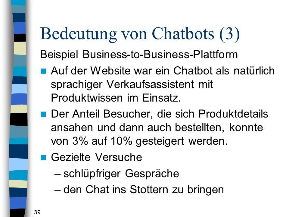 39 Bedeutung von Chatbots (3) Beispiel Business-to-Business-Plattform Auf der Website war ein Chatbot als natürlich sprachiger Verkaufsassistent mit Produktwissen im Einsatz.