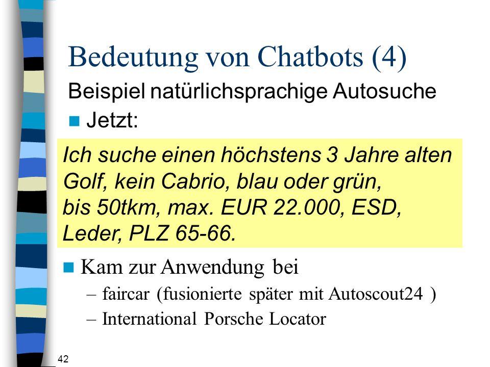 42 Bedeutung von Chatbots (4) Beispiel natürlichsprachige Autosuche Jetzt: Ich suche einen höchstens 3 Jahre alten Golf, kein Cabrio, blau oder grün, bis 50tkm, max.