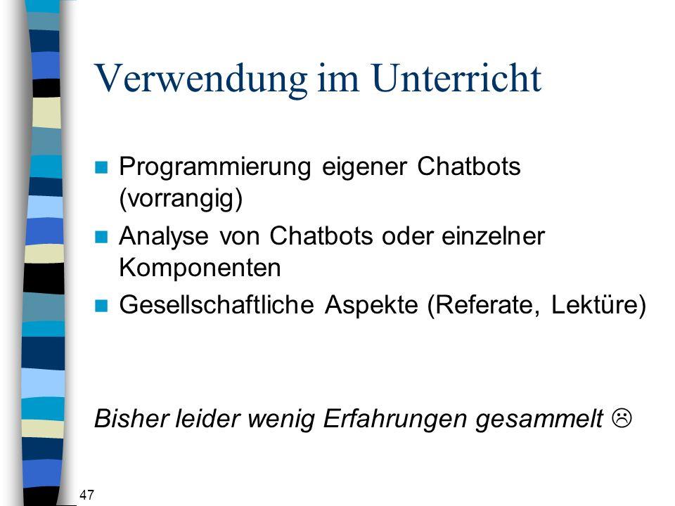 47 Verwendung im Unterricht Programmierung eigener Chatbots (vorrangig) Analyse von Chatbots oder einzelner Komponenten Gesellschaftliche Aspekte (Referate, Lektüre) Bisher leider wenig Erfahrungen gesammelt