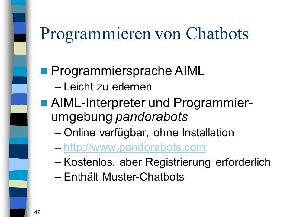 49 Programmieren von Chatbots Programmiersprache AIML –Leicht zu erlernen AIML-Interpreter und Programmier- umgebung pandorabots –Online verfügbar, ohne Installation –http://www.pandorabots.comhttp://www.pandorabots.com –Kostenlos, aber Registrierung erforderlich –Enthält Muster-Chatbots