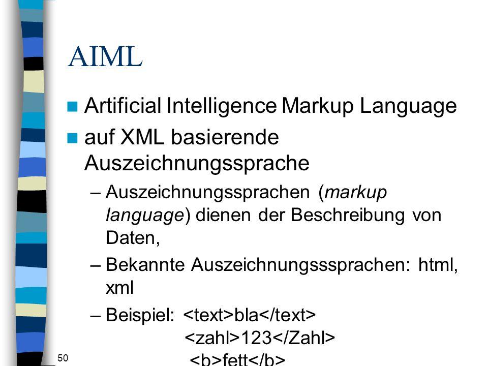 50 AIML Artificial Intelligence Markup Language auf XML basierende Auszeichnungssprache –Auszeichnungssprachen (markup language) dienen der Beschreibung von Daten, –Bekannte Auszeichnungsssprachen: html, xml –Beispiel: bla 123 fett wichtig