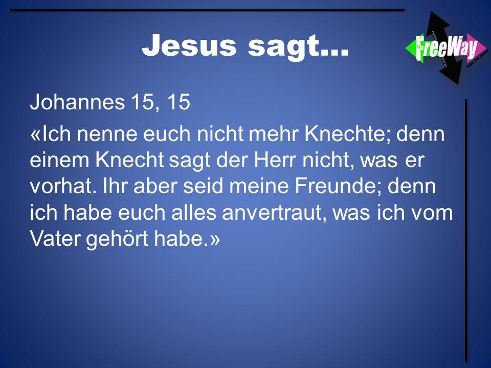 Jesus sagt… Johannes 15, 15 «Ich nenne euch nicht mehr Knechte; denn einem Knecht sagt der Herr nicht, was er vorhat. Ihr aber seid meine Freunde; den