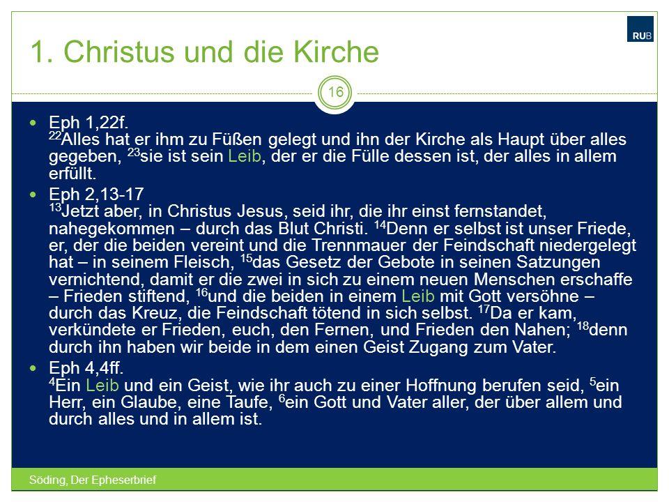1. Christus und die Kirche Söding, Der Epheserbrief 16 Eph 1,22f. 22 Alles hat er ihm zu Füßen gelegt und ihn der Kirche als Haupt über alles gegeben,