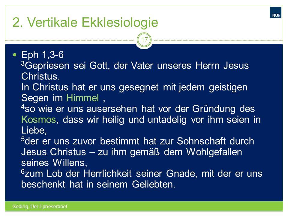 2. Vertikale Ekklesiologie Söding, Der Epheserbrief 17 Eph 1,3-6 3 Gepriesen sei Gott, der Vater unseres Herrn Jesus Christus. In Christus hat er uns