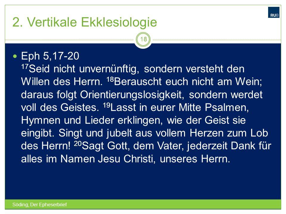 2. Vertikale Ekklesiologie Söding, Der Epheserbrief 18 Eph 5,17-20 17 Seid nicht unvernünftig, sondern versteht den Willen des Herrn. 18 Berauscht euc