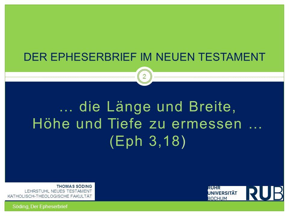… die Länge und Breite, Höhe und Tiefe zu ermessen … (Eph 3,18) Söding, Der Epheserbrief 2 DER EPHESERBRIEF IM NEUEN TESTAMENT THOMAS SÖDING LEHRSTUHL