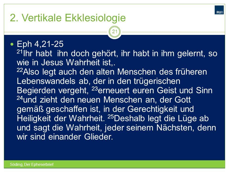 2. Vertikale Ekklesiologie Söding, Der Epheserbrief 21 Eph 4,21-25 21 Ihr habt ihn doch gehört, ihr habt in ihm gelernt, so wie in Jesus Wahrheit ist,