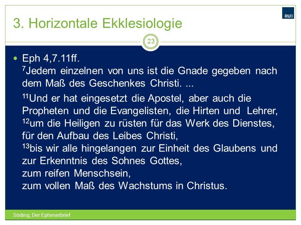 3. Horizontale Ekklesiologie Söding, Der Epheserbrief 23 Eph 4,7.11ff. 7 Jedem einzelnen von uns ist die Gnade gegeben nach dem Maß des Geschenkes Chr