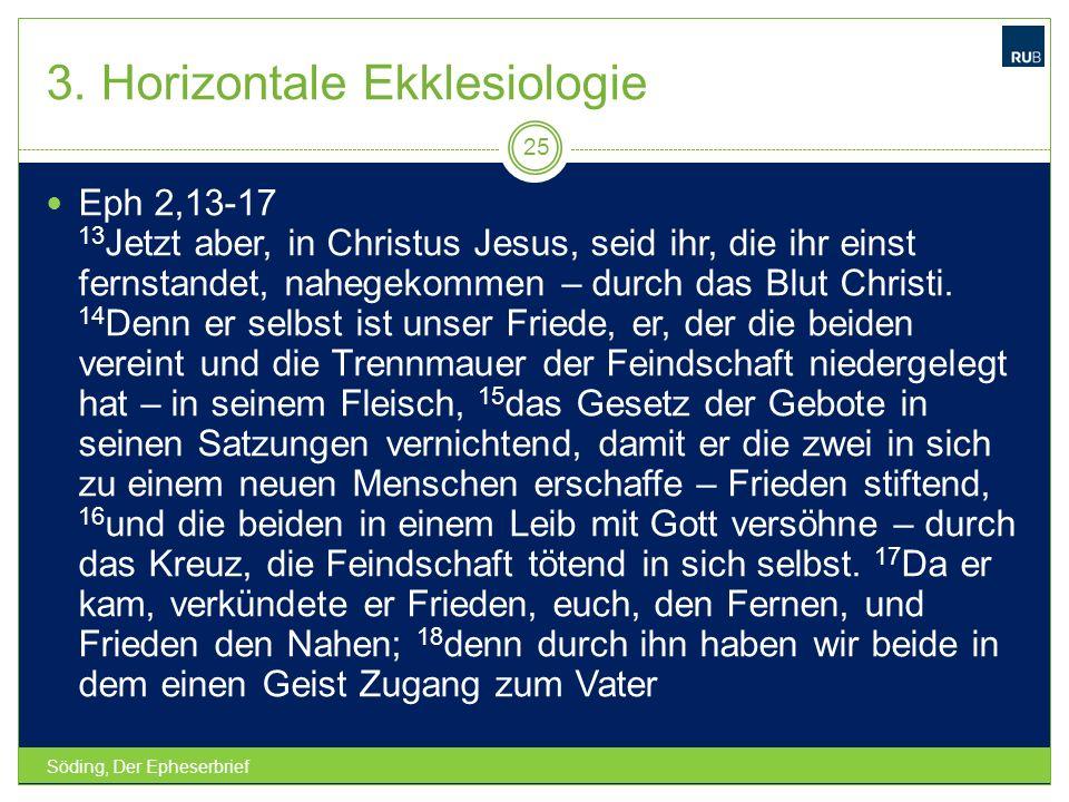 3. Horizontale Ekklesiologie Söding, Der Epheserbrief 25 Eph 2,13-17 13 Jetzt aber, in Christus Jesus, seid ihr, die ihr einst fernstandet, nahegekomm