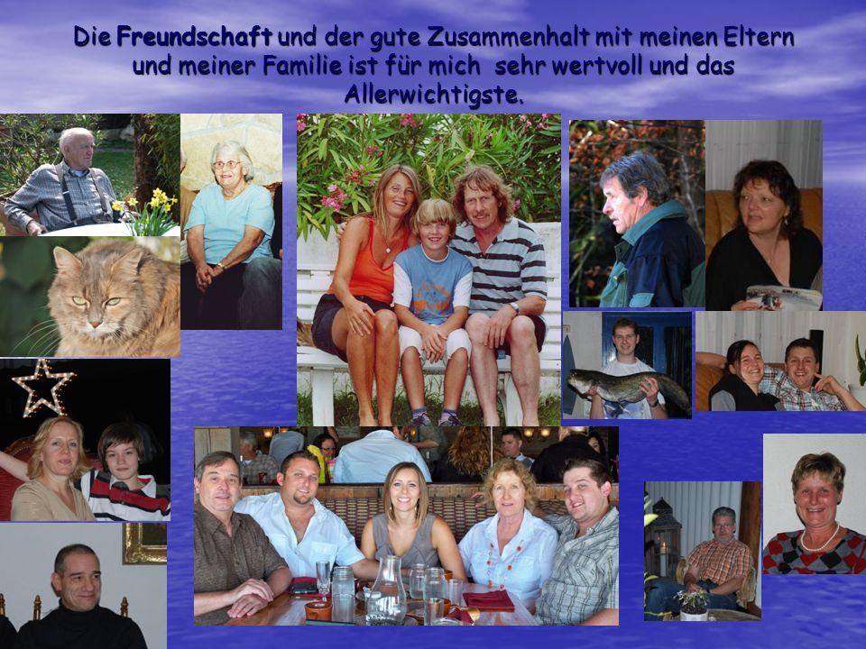 Die Freundschaft und der gute Zusammenhalt mit meinen Eltern und meiner Familie ist für mich sehr wertvoll und das Allerwichtigste.