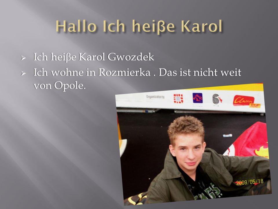 Ich hei β e Karol Gwozdek Ich hei β e Karol Gwozdek Ich wohne in Rozmierka. Das ist nicht weit von Opole. Ich wohne in Rozmierka. Das ist nicht weit v