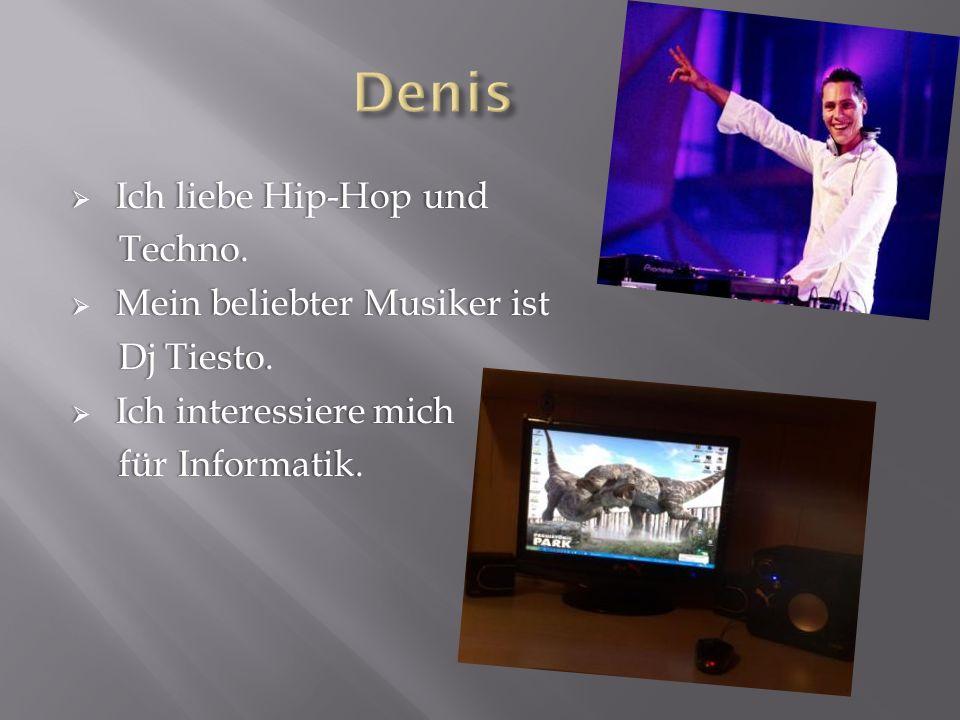 Ich liebe Hip-Hop und Ich liebe Hip-Hop und Techno. Techno. Mein beliebter Musiker ist Mein beliebter Musiker ist Dj Tiesto. Dj Tiesto. Ich interessie