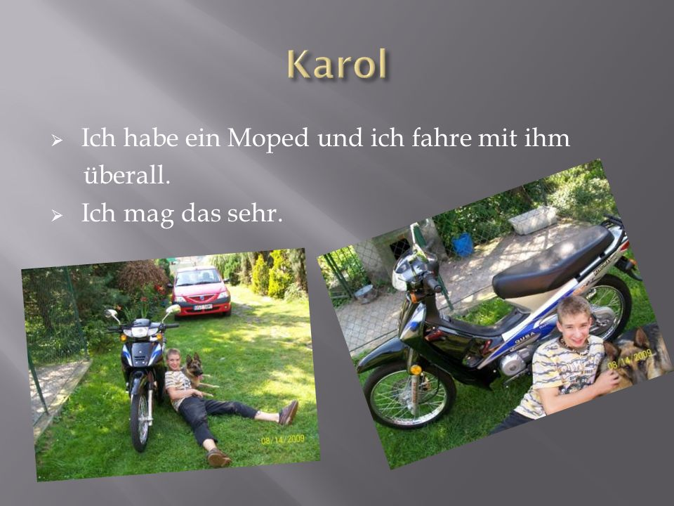 Ich habe ein Moped und ich fahre mit ihm überall. Ich mag das sehr.