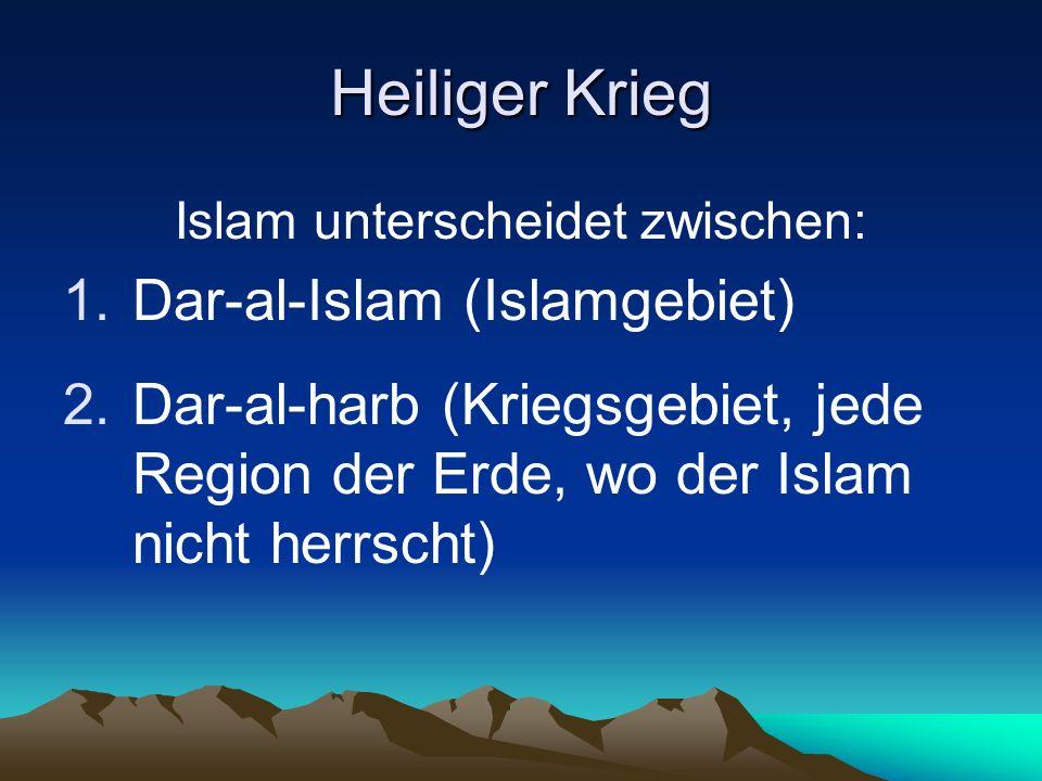 Heiliger Krieg Islam unterscheidet zwischen: 1.Dar-al-Islam (Islamgebiet) 2.Dar-al-harb (Kriegsgebiet, jede Region der Erde, wo der Islam nicht herrsc