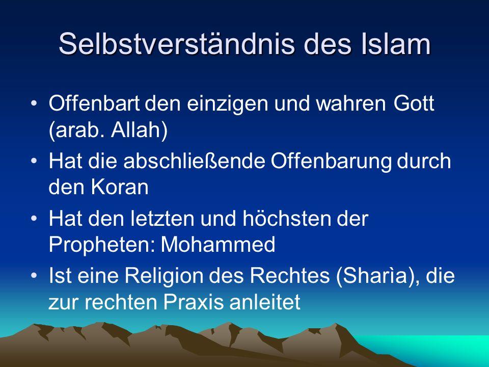 Selbstverständnis des Islam Offenbart den einzigen und wahren Gott (arab. Allah) Hat die abschließende Offenbarung durch den Koran Hat den letzten und