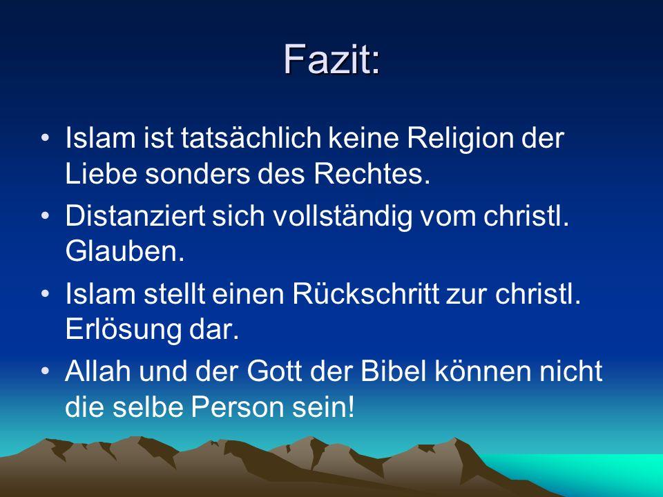 Fazit: Islam ist tatsächlich keine Religion der Liebe sonders des Rechtes. Distanziert sich vollständig vom christl. Glauben. Islam stellt einen Rücks