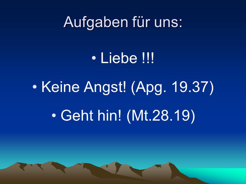 Aufgaben für uns: Liebe !!! Keine Angst! (Apg. 19.37) Geht hin! (Mt.28.19)