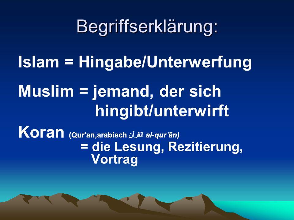 Begriffserklärung: Islam = Hingabe/Unterwerfung Muslim = jemand, der sich hingibt/unterwirft Koran (Qur'an,arabisch القرآن al-qur ʾ ān) = die Lesung,