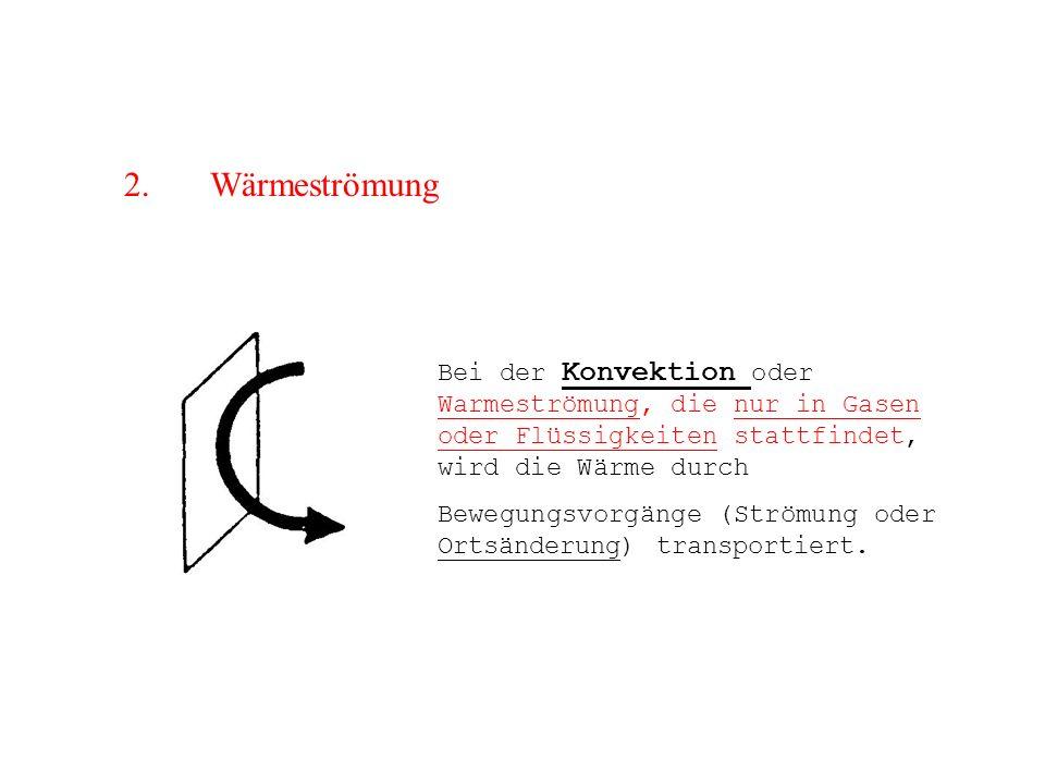 2. Wärmeströmung Bei der Konvektion oder Warmeströmung, die nur in Gasen oder Flüssigkeiten stattfindet, wird die Wärme durch Bewegungsvorgänge (Ström