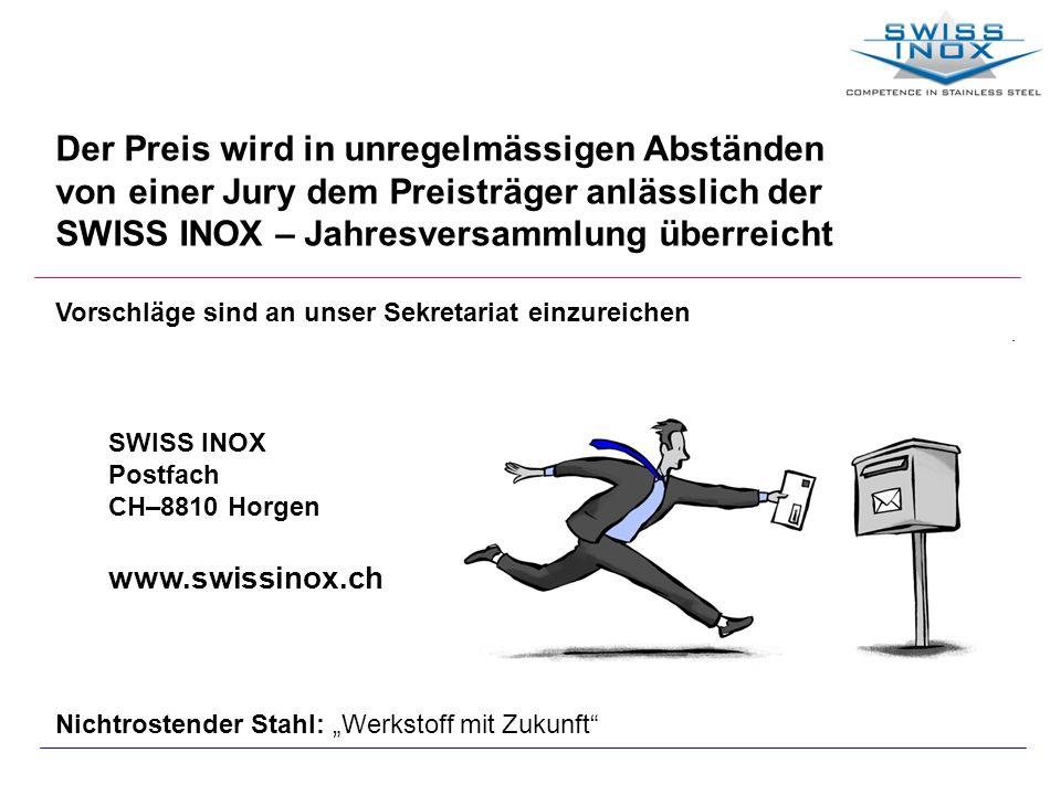 Der Preis wird in unregelmässigen Abständen von einer Jury dem Preisträger anlässlich der SWISS INOX – Jahresversammlung überreicht Vorschläge sind an