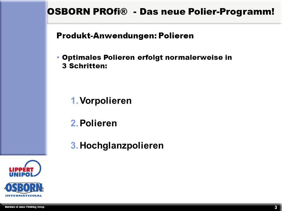 Members of Jason Finishing Group 3 Produkt-Anwendungen: Polieren ŸOptimales Polieren erfolgt normalerweise in 3 Schritten: 1.Vorpolieren 2.Polieren 3.Hochglanzpolieren OSBORN PROfi® - Das neue Polier-Programm!